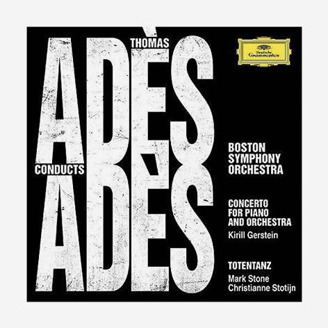 Thomas Adès conducts Adès <br>Concerto for Piano and Orchestra. Totentanz <br>Boston Symphony Orchestra <br>Kirill Gerstein. Christianne Stotijn. Mark Stone <br>Deutsche Grammophon