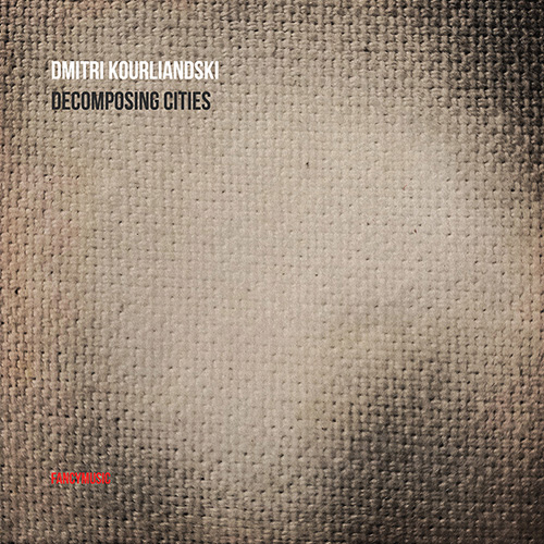 DMITRI KOURLIANDSKI <br>DECOMPOSING CITIES <br>FANCYMUSIC