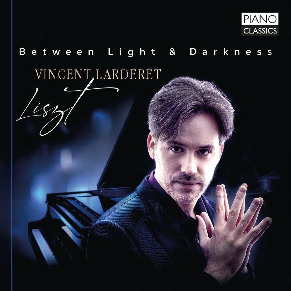BETWEEN LIGHT & DARKNESS <br>LISZT <br>VINCENT LARDERET <br>PIANO CLASSICS