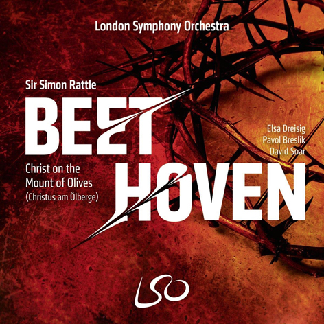BEETHOVEN <br>CHRIST ON THE MOUNT OF OLIVES (CHRISTUS AM ÖLBERGE) <br>ELSA DREISIG, PAVOL BRESLIK, DAVID SOAR <br>LONDON SYMPHONY ORCHESTRA  <br>SIR SIMON RATTLE